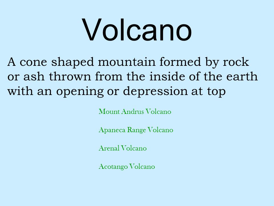 Volcano A cone shaped mountain formed by rock or ash thrown from the inside of the earth with an opening or depression at top.