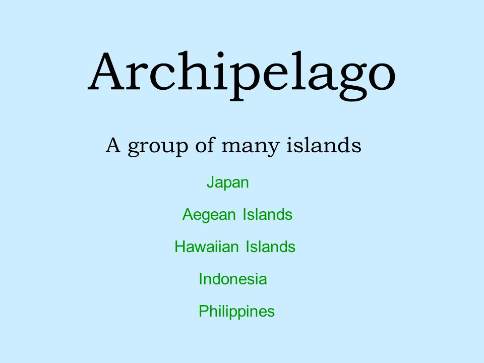 Archipelago A group of many islands Japan Aegean Islands