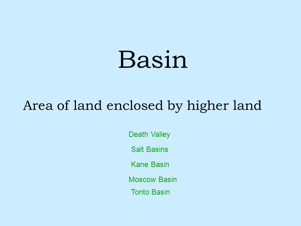Basin Area of land enclosed by higher land Death Valley Salt Basins