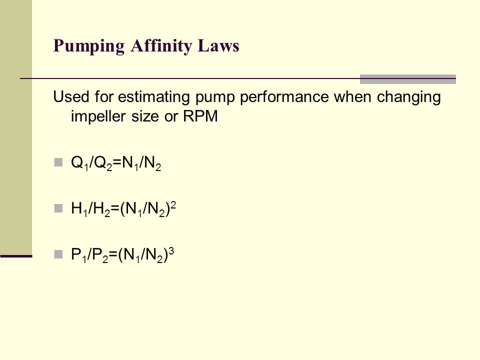 Pumping Affinity Laws Used for estimating pump performance when changing impeller size or RPM. Q1/Q2=N1/N2.