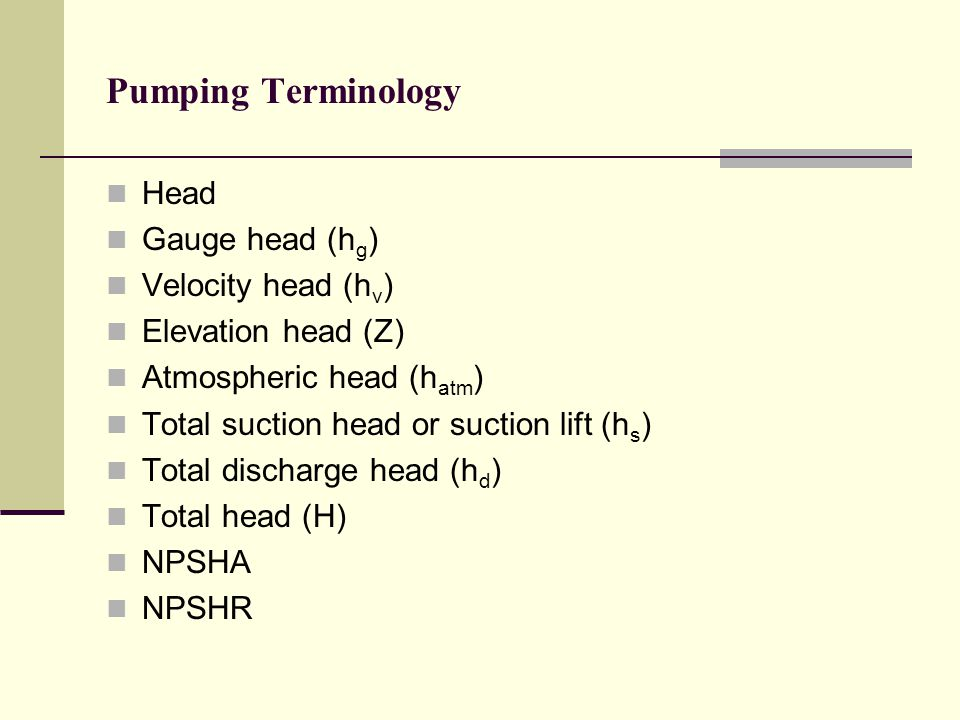 Pumping Terminology Head Gauge head (hg) Velocity head (hv)