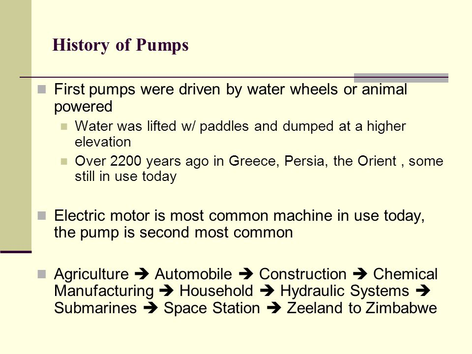 History of Pumps First pumps were driven by water wheels or animal powered. Water was lifted w/ paddles and dumped at a higher elevation.