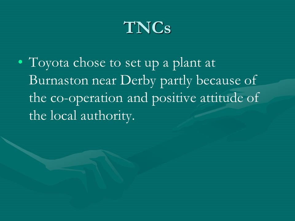 TNCs Toyota chose to set up a plant at Burnaston near Derby partly because of the co-operation and positive attitude of the local authority.