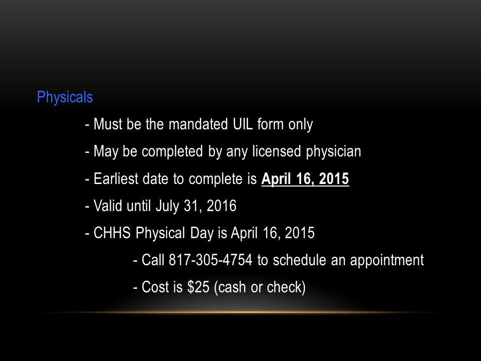 Physicals - Must be the mandated UIL form only - May be completed by any licensed physician - Earliest date to complete is April 16, 2015 - Valid until July 31, 2016 - CHHS Physical Day is April 16, 2015 - Call 817-305-4754 to schedule an appointment - Cost is $25 (cash or check)