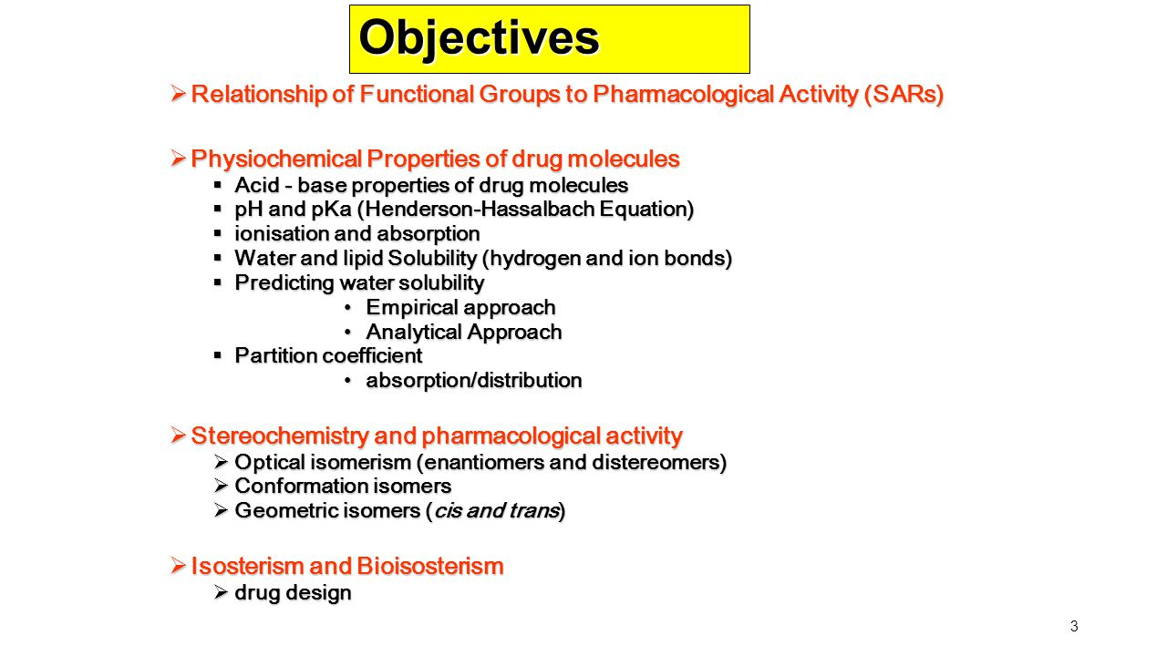 Objectives Relationship of Functional Groups to Pharmacological Activity (SARs) Physiochemical Properties of drug molecules.