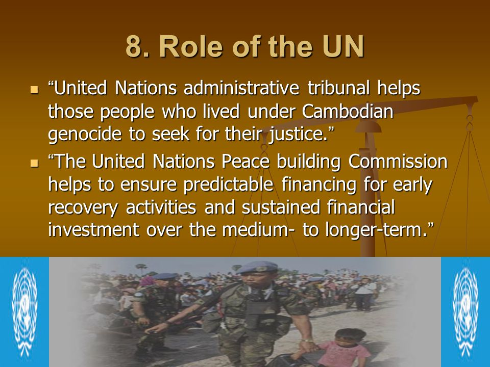 8. Role of the UN United Nations administrative tribunal helps those people who lived under Cambodian genocide to seek for their justice.