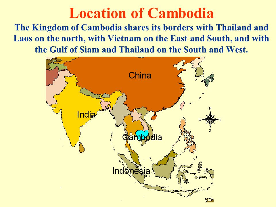 Location of Cambodia The Kingdom of Cambodia shares its borders with Thailand and Laos on the north, with Vietnam on the East and South, and with the Gulf of Siam and Thailand on the South and West.