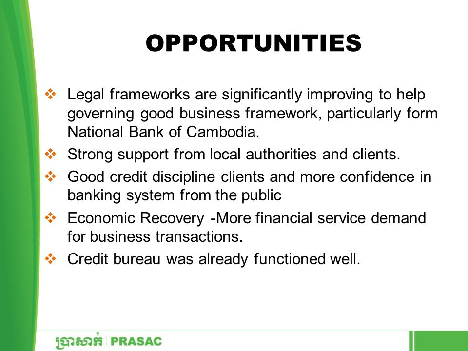 Opportunities Legal frameworks are significantly improving to help governing good business framework, particularly form National Bank of Cambodia.