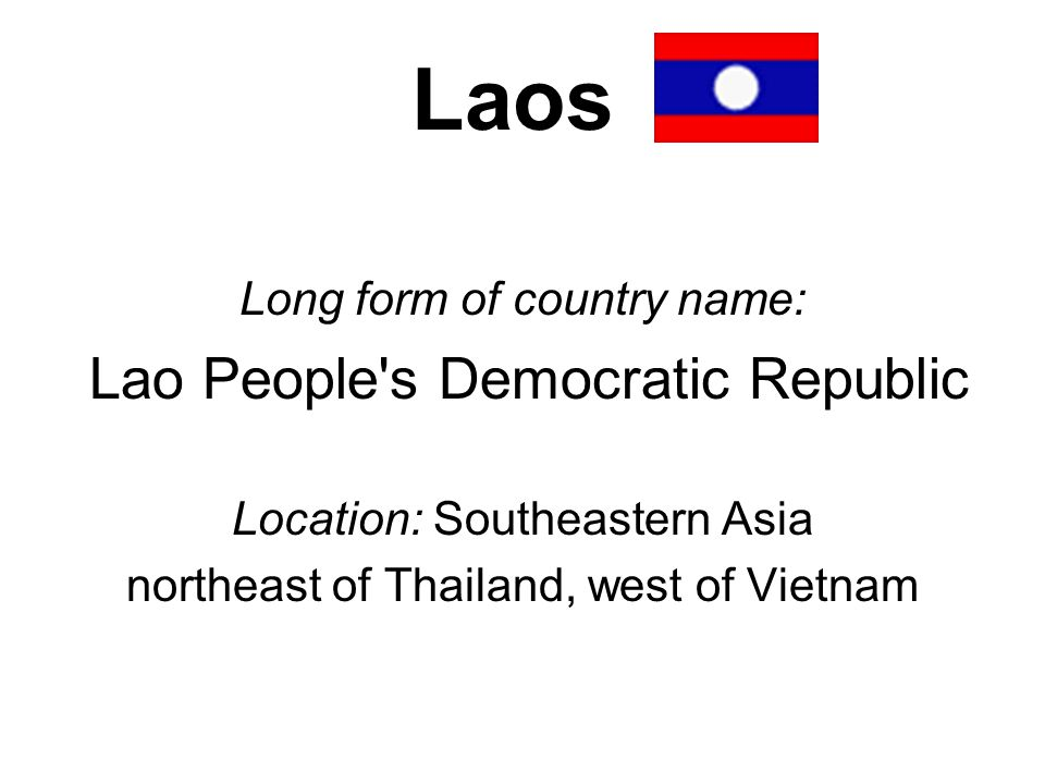 Laos Long form of country name: Lao People s Democratic Republic