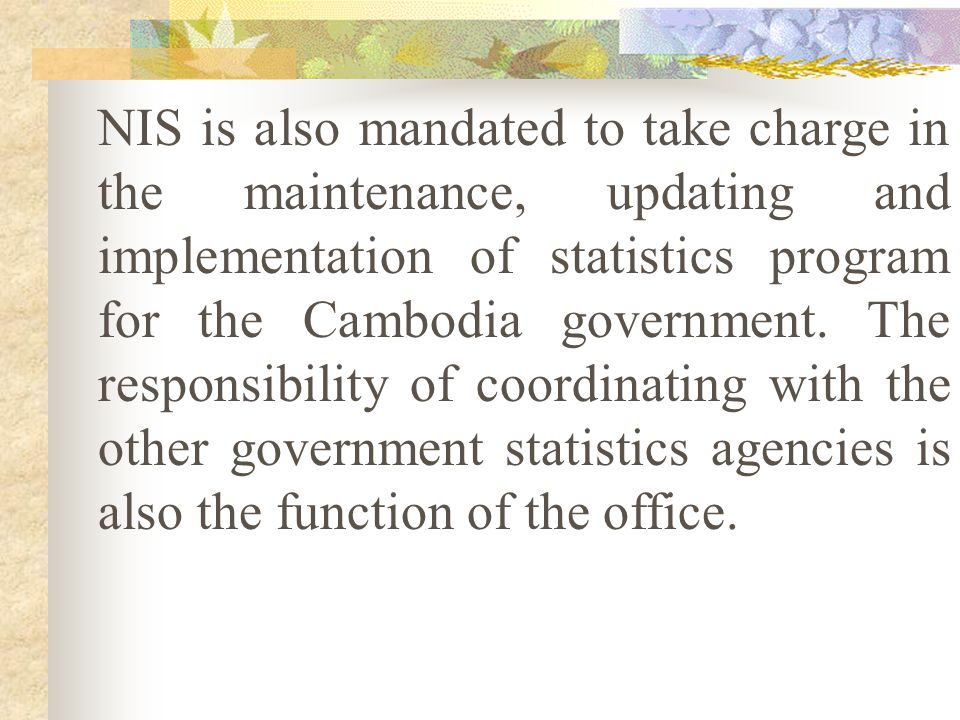 NIS is also mandated to take charge in the maintenance, updating and implementation of statistics program for the Cambodia government.