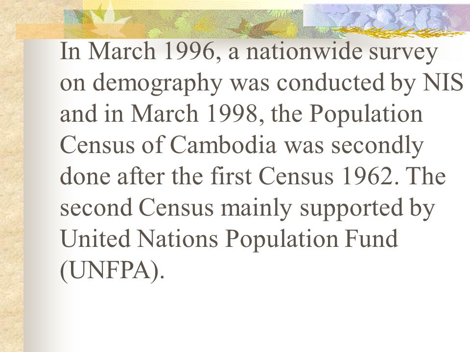 In March 1996, a nationwide survey on demography was conducted by NIS and in March 1998, the Population Census of Cambodia was secondly done after the first Census 1962.
