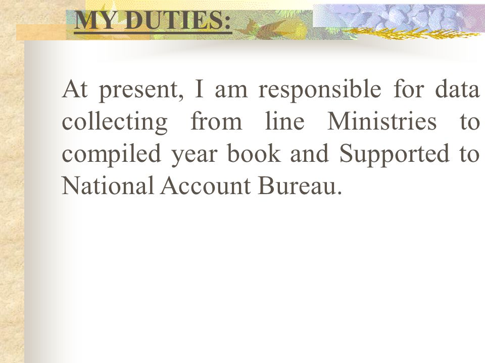 MY DUTIES: At present, I am responsible for data collecting from line Ministries to compiled year book and Supported to National Account Bureau.