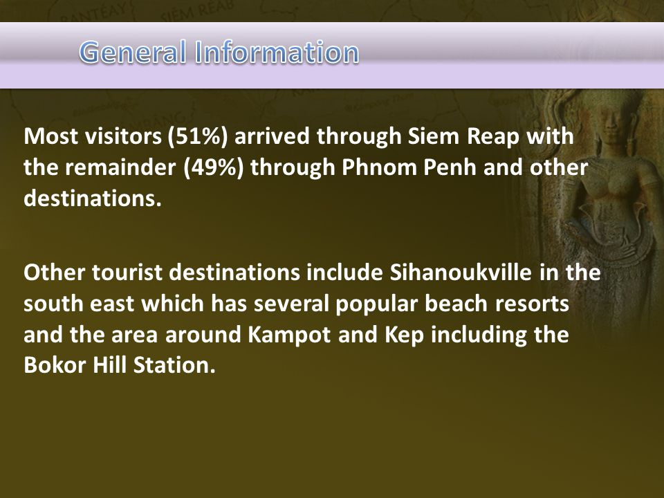 General Information Most visitors (51%) arrived through Siem Reap with the remainder (49%) through Phnom Penh and other destinations.