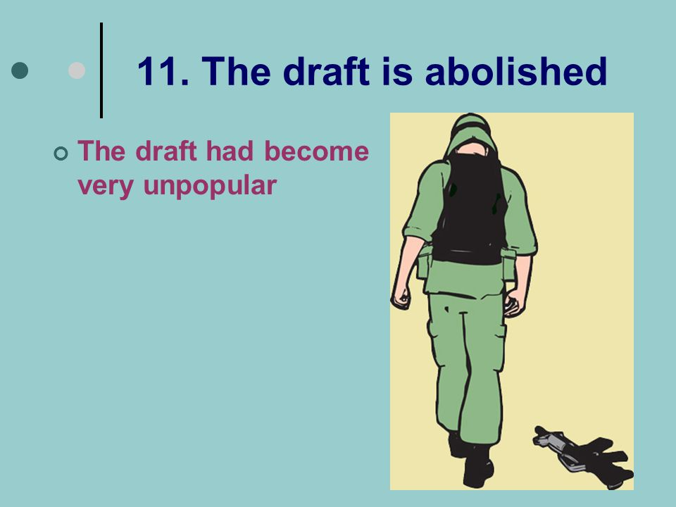 11. The draft is abolished The draft had become very unpopular