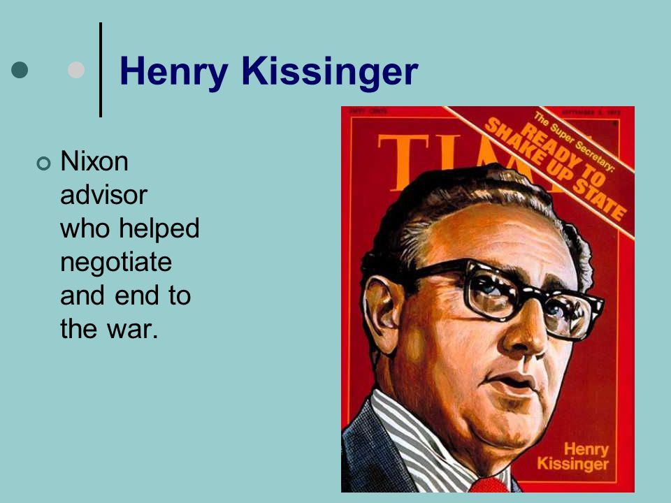 Henry Kissinger Nixon advisor who helped negotiate and end to the war.