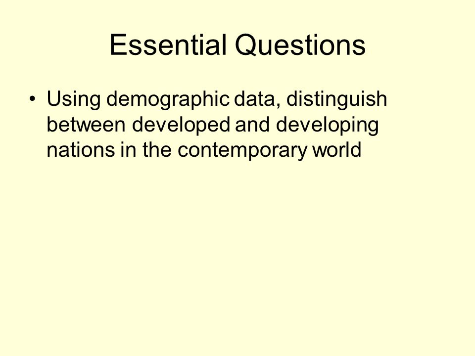 Essential Questions Using demographic data, distinguish between developed and developing nations in the contemporary world.
