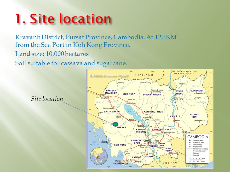 1. Site location Kravanh District, Pursat Province, Cambodia. At 120 KM from the Sea Port in Koh Kong Province.
