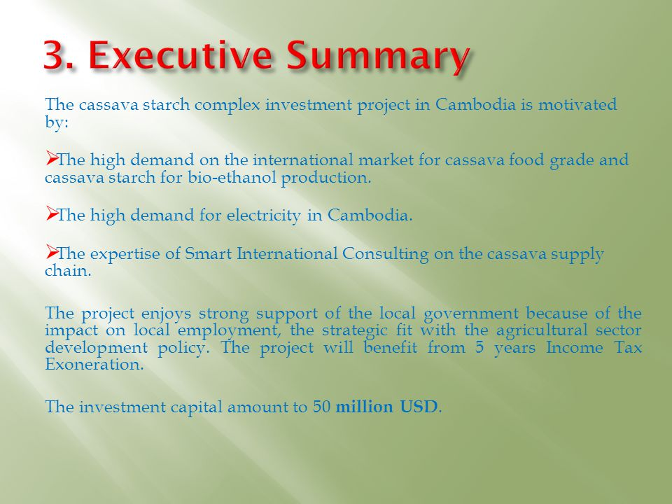 3. Executive Summary The cassava starch complex investment project in Cambodia is motivated by: