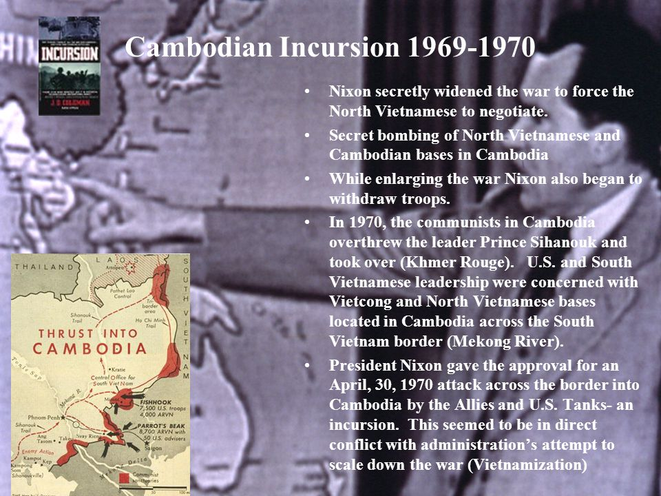 Cambodian Incursion 1969-1970 Nixon secretly widened the war to force the North Vietnamese to negotiate.