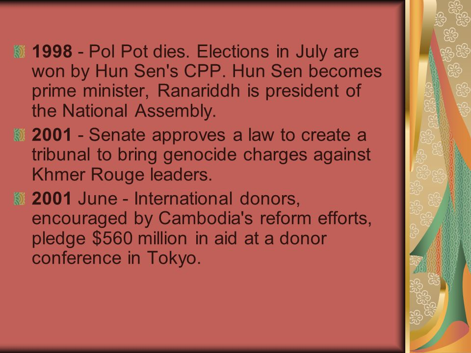 1998 - Pol Pot dies. Elections in July are won by Hun Sen s CPP