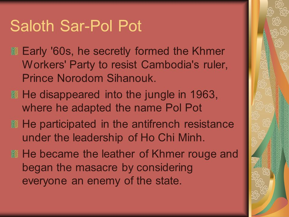 Saloth Sar-Pol Pot Early 60s, he secretly formed the Khmer Workers Party to resist Cambodia s ruler, Prince Norodom Sihanouk.