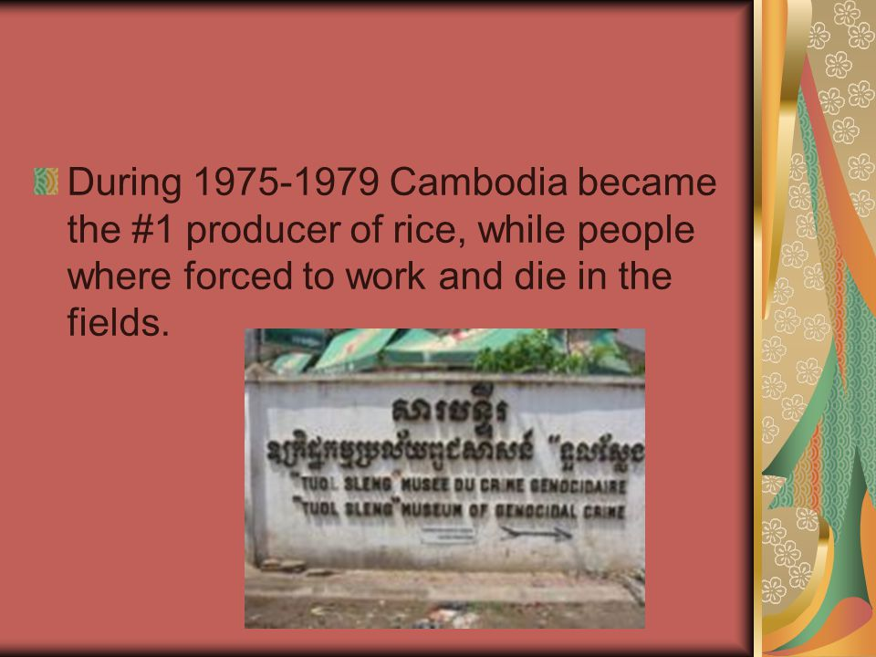During 1975-1979 Cambodia became the #1 producer of rice, while people where forced to work and die in the fields.