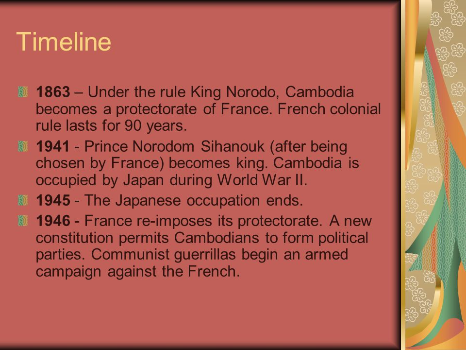 Timeline 1863 – Under the rule King Norodo, Cambodia becomes a protectorate of France. French colonial rule lasts for 90 years.