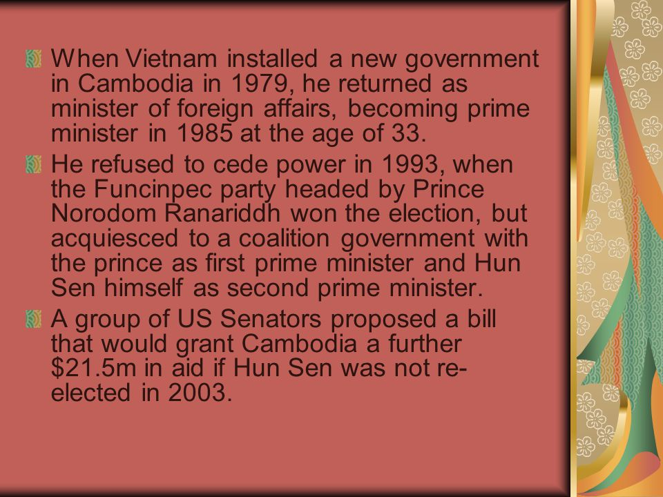 When Vietnam installed a new government in Cambodia in 1979, he returned as minister of foreign affairs, becoming prime minister in 1985 at the age of 33.