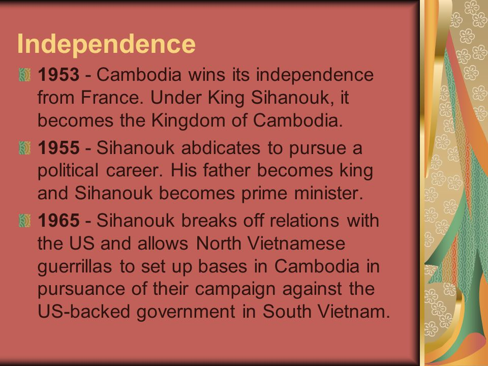 Independence 1953 - Cambodia wins its independence from France. Under King Sihanouk, it becomes the Kingdom of Cambodia.