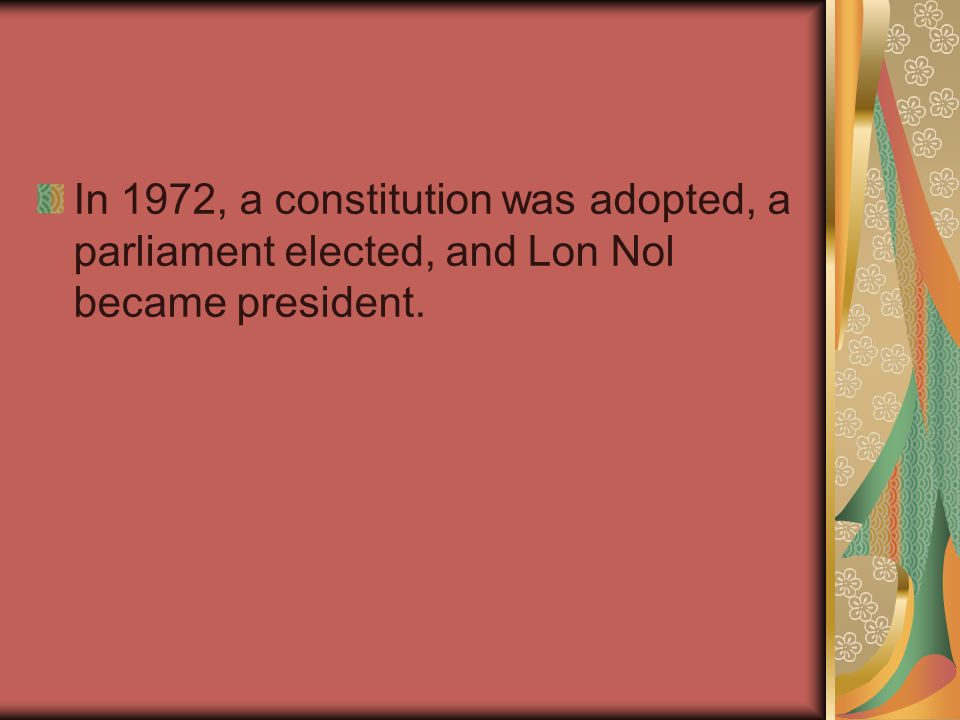 In 1972, a constitution was adopted, a parliament elected, and Lon Nol became president.