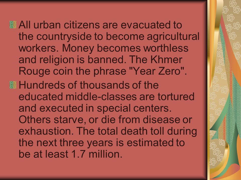 All urban citizens are evacuated to the countryside to become agricultural workers. Money becomes worthless and religion is banned. The Khmer Rouge coin the phrase Year Zero .