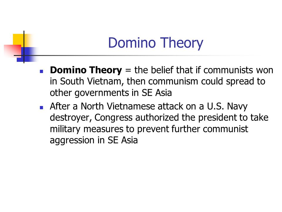 Domino Theory Domino Theory = the belief that if communists won in South Vietnam, then communism could spread to other governments in SE Asia.