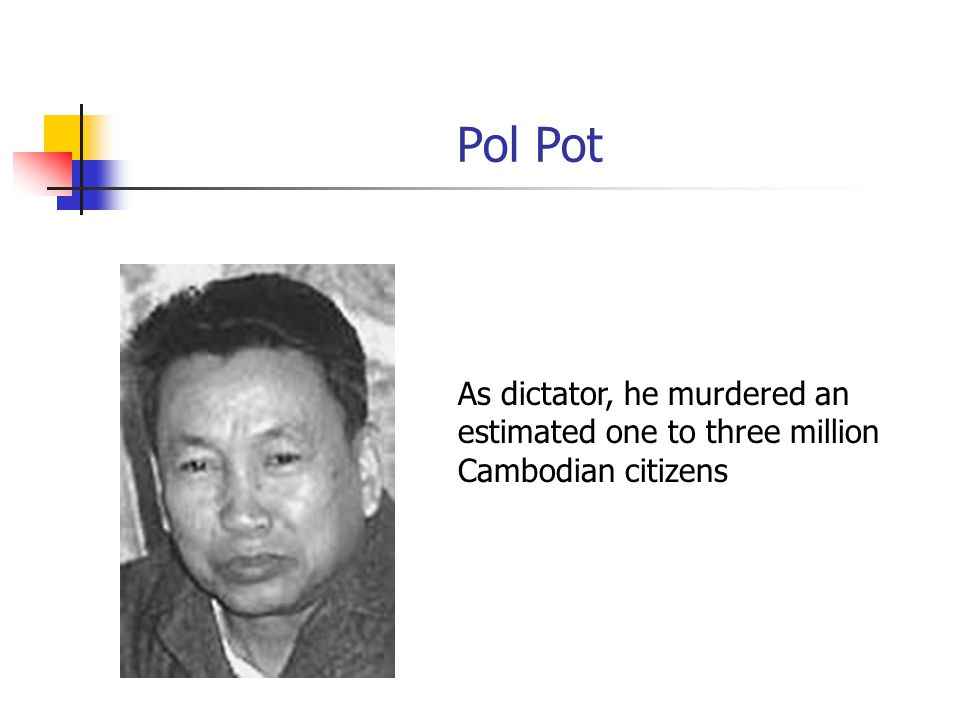 Pol Pot As dictator, he murdered an estimated one to three million Cambodian citizens