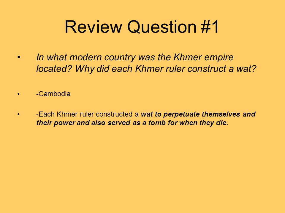 Review Question #1 In what modern country was the Khmer empire located Why did each Khmer ruler construct a wat