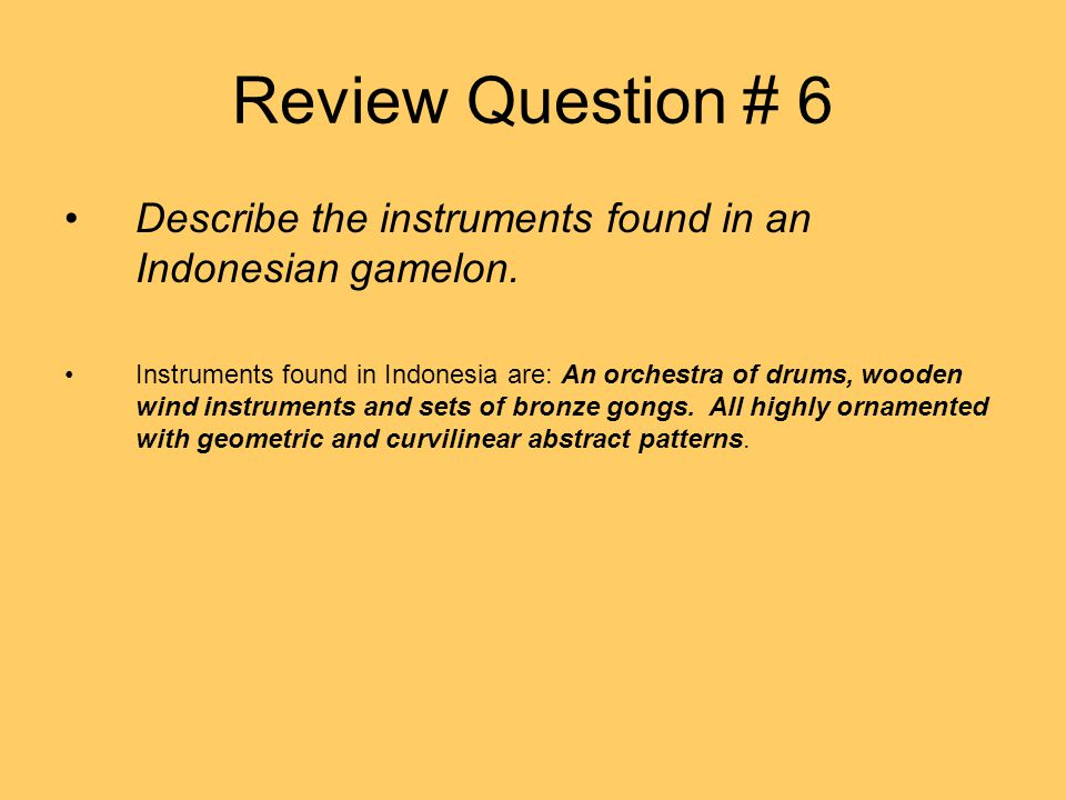 Review Question # 6 Describe the instruments found in an Indonesian gamelon.