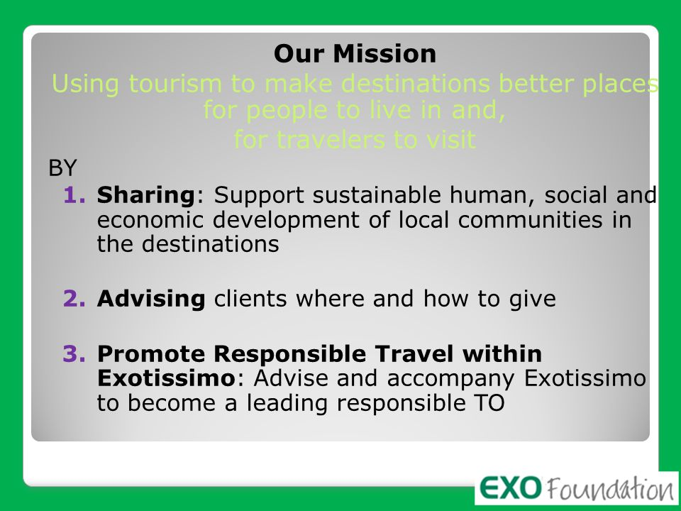 Our Mission Using tourism to make destinations better places for people to live in and, for travelers to visit.