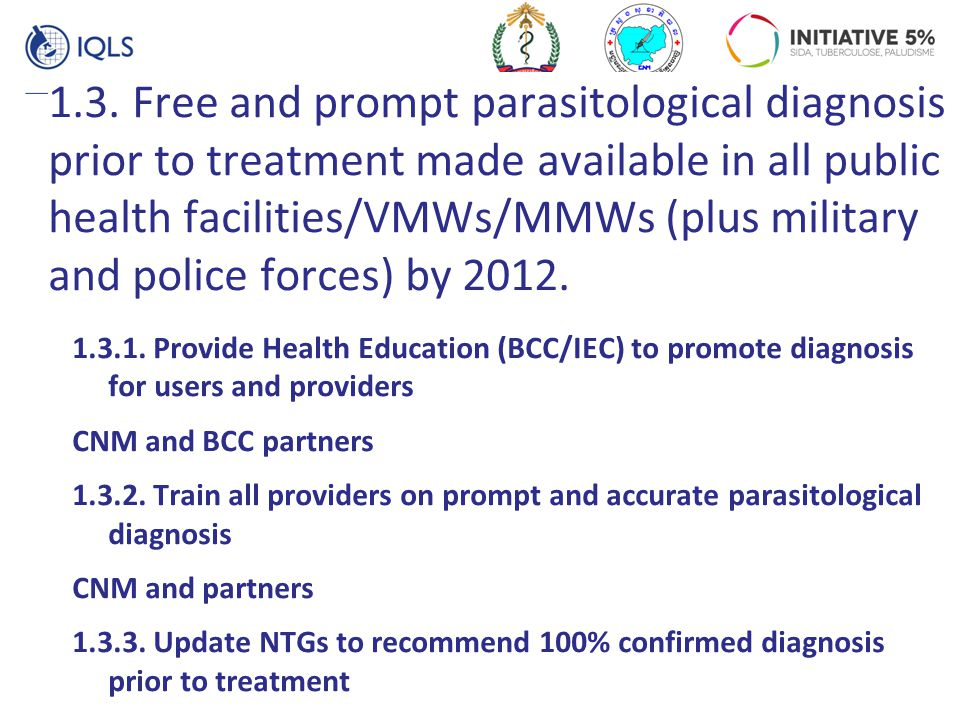 1.3. Free and prompt parasitological diagnosis prior to treatment made available in all public health facilities/VMWs/MMWs (plus military and police forces) by 2012.