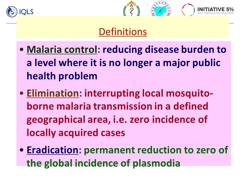 Definitions Malaria control: reducing disease burden to a level where it is no longer a major public health problem.