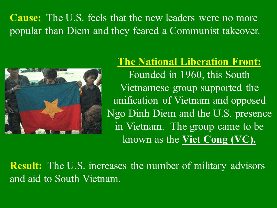 Cause: The U.S. feels that the new leaders were no more popular than Diem and they feared a Communist takeover.