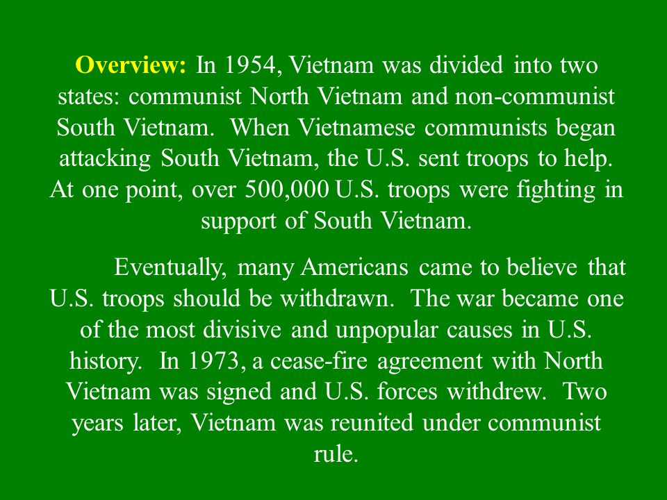 Overview: In 1954, Vietnam was divided into two states: communist North Vietnam and non-communist South Vietnam. When Vietnamese communists began attacking South Vietnam, the U.S. sent troops to help. At one point, over 500,000 U.S. troops were fighting in support of South Vietnam.