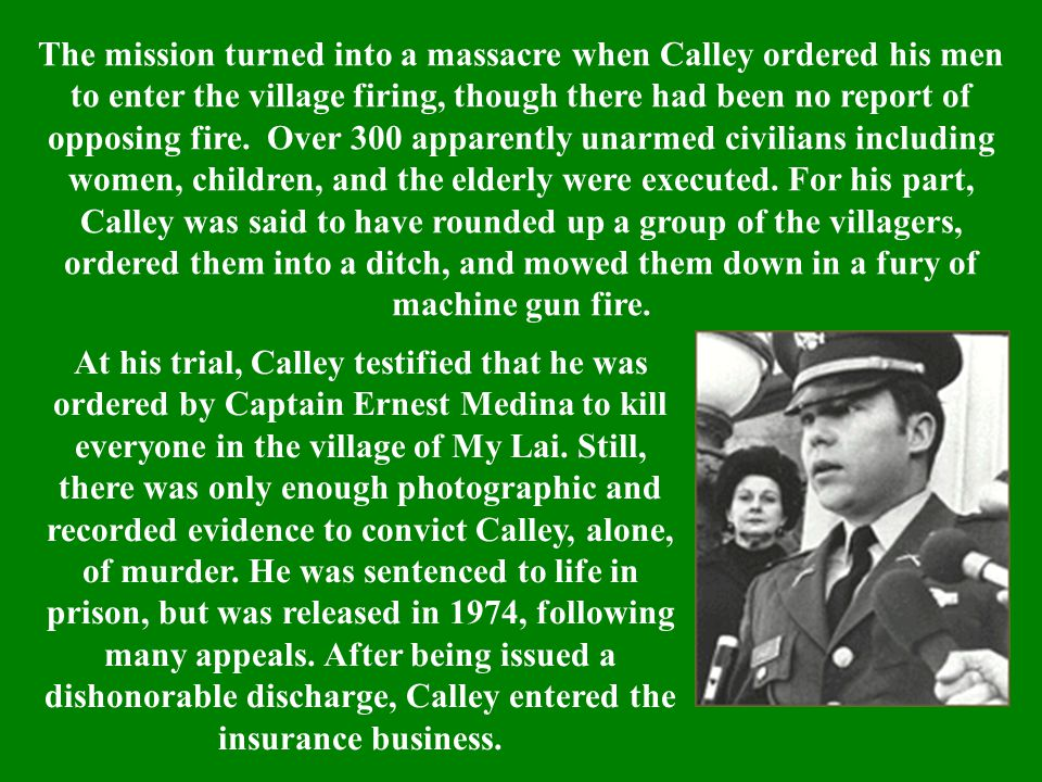 The mission turned into a massacre when Calley ordered his men to enter the village firing, though there had been no report of opposing fire. Over 300 apparently unarmed civilians including women, children, and the elderly were executed. For his part, Calley was said to have rounded up a group of the villagers, ordered them into a ditch, and mowed them down in a fury of machine gun fire.