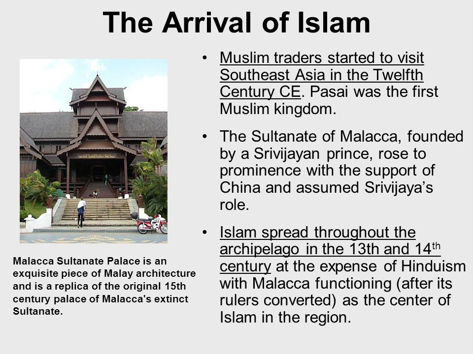 The Arrival of Islam Muslim traders started to visit Southeast Asia in the Twelfth Century CE. Pasai was the first Muslim kingdom.