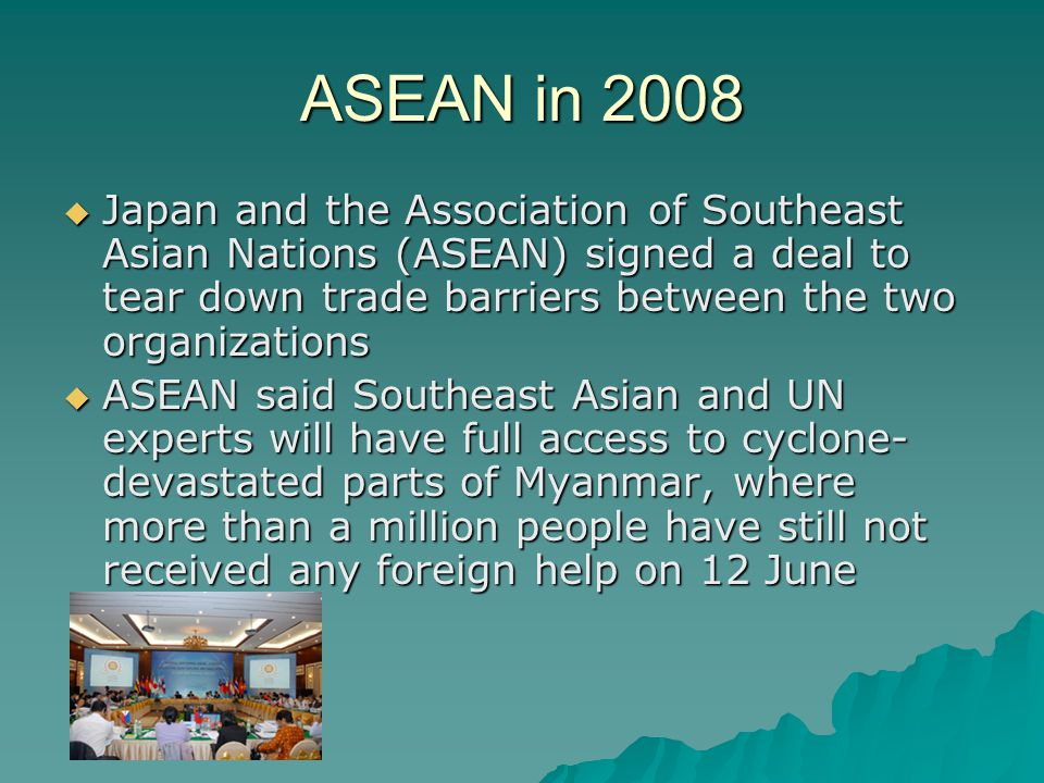 ASEAN in 2008 Japan and the Association of Southeast Asian Nations (ASEAN) signed a deal to tear down trade barriers between the two organizations.