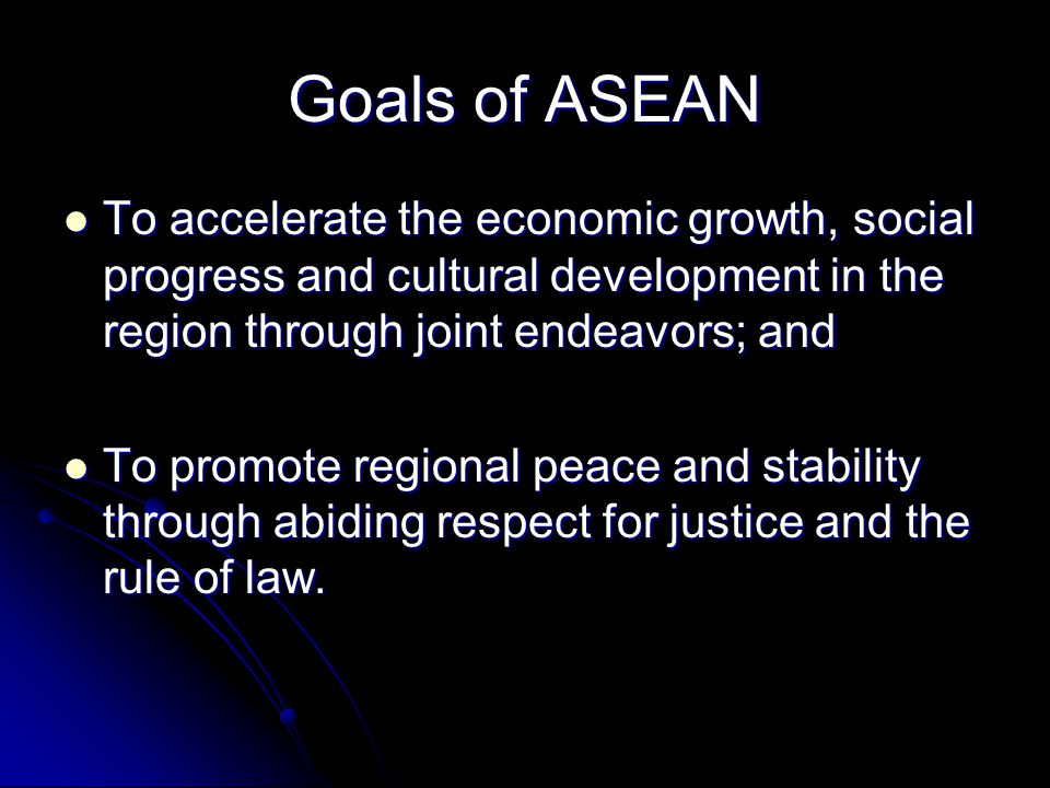 Goals of ASEAN To accelerate the economic growth, social progress and cultural development in the region through joint endeavors; and.
