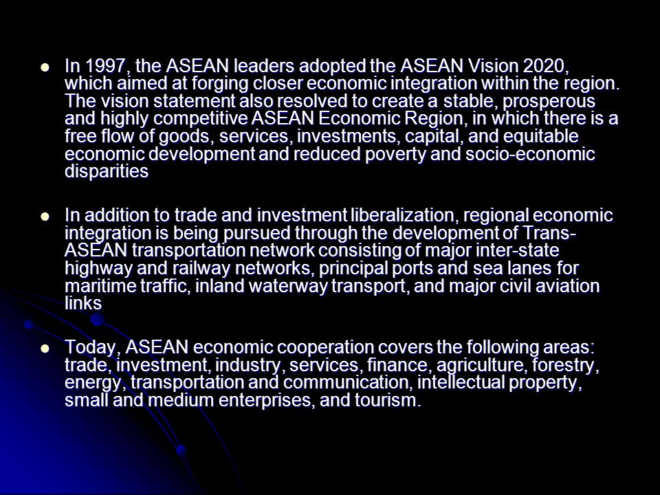 In 1997, the ASEAN leaders adopted the ASEAN Vision 2020, which aimed at forging closer economic integration within the region. The vision statement also resolved to create a stable, prosperous and highly competitive ASEAN Economic Region, in which there is a free flow of goods, services, investments, capital, and equitable economic development and reduced poverty and socio-economic disparities