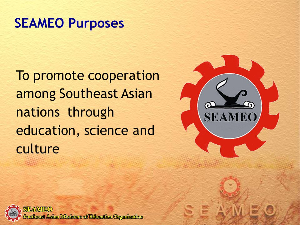 SEAMEO Purposes To promote cooperation among Southeast Asian nations through education, science and culture.