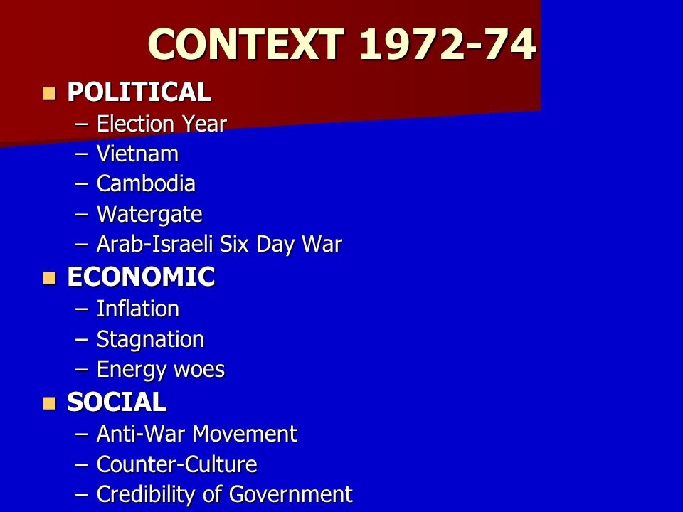 CONTEXT 1972-74 POLITICAL ECONOMIC SOCIAL Election Year Vietnam
