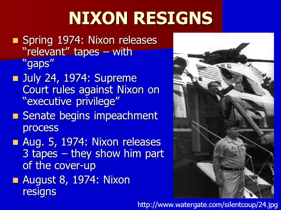 NIXON RESIGNS Spring 1974: Nixon releases relevant tapes – with gaps July 24, 1974: Supreme Court rules against Nixon on executive privilege