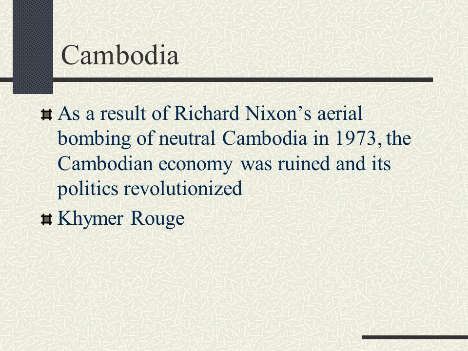 Cambodia As a result of Richard Nixon's aerial bombing of neutral Cambodia in 1973, the Cambodian economy was ruined and its politics revolutionized.
