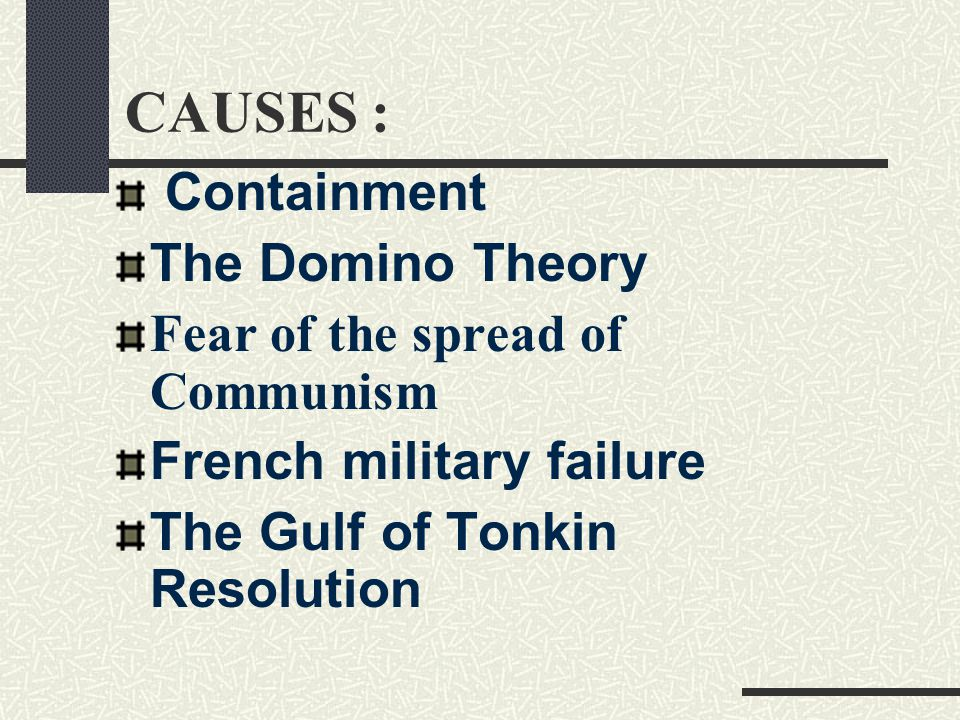 CAUSES : Containment The Domino Theory Fear of the spread of Communism